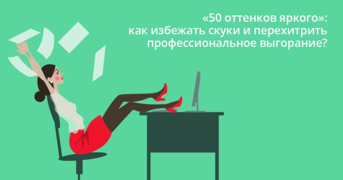 «50 оттенков яркого»: как избежать скуки и перехитрить профессиональное выгорание?